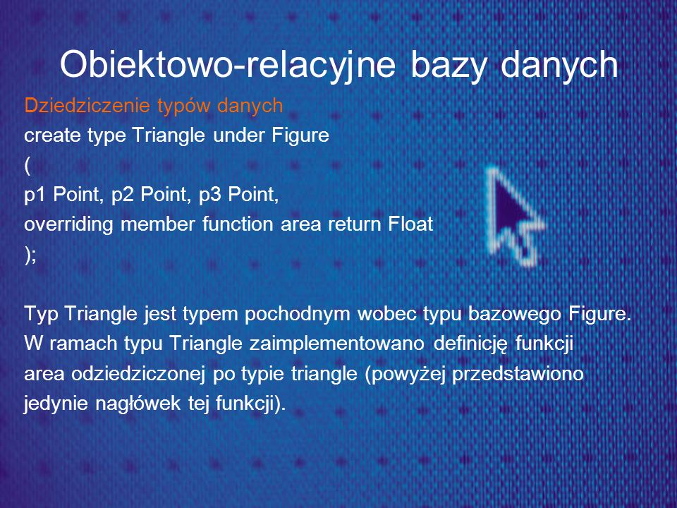 Obiektowo-relacyjne bazy danych Dziedziczenie typów danych create type Triangle under Figure ( p1 Point, p2 Point, p3 Point, overriding member functio