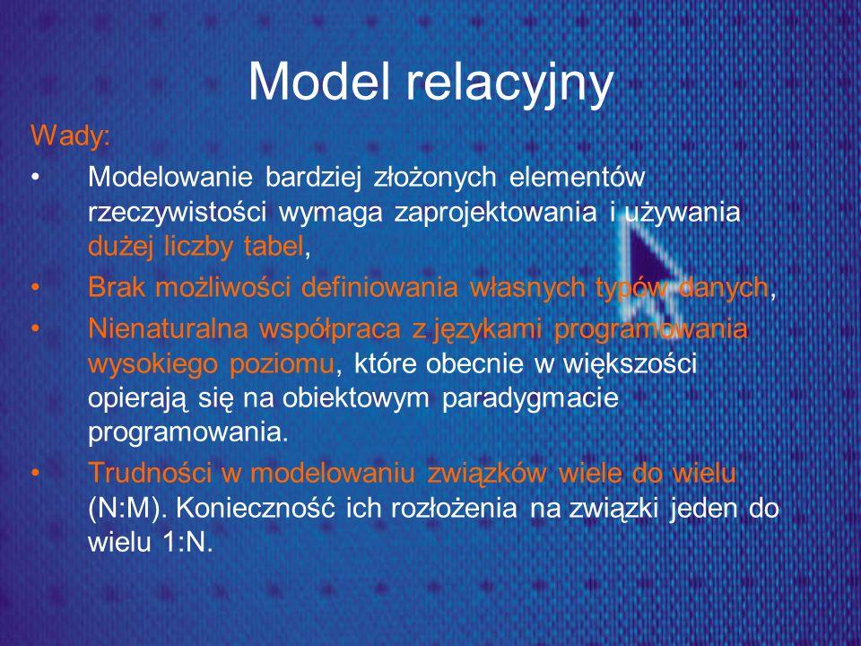 Model relacyjny Wady: Modelowanie bardziej złożonych elementów rzeczywistości wymaga zaprojektowania i używania dużej liczby tabel, Brak możliwości de