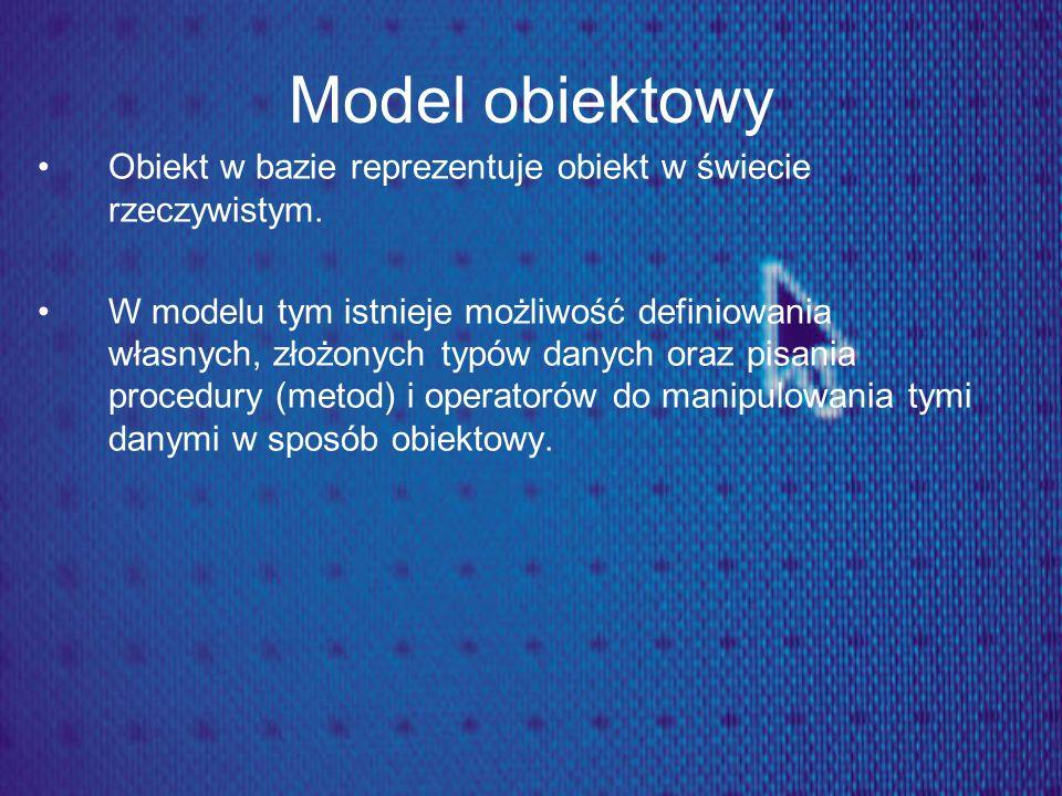 Model obiektowy Obiekt w bazie reprezentuje obiekt w świecie rzeczywistym. W modelu tym istnieje możliwość definiowania własnych, złożonych typów dany