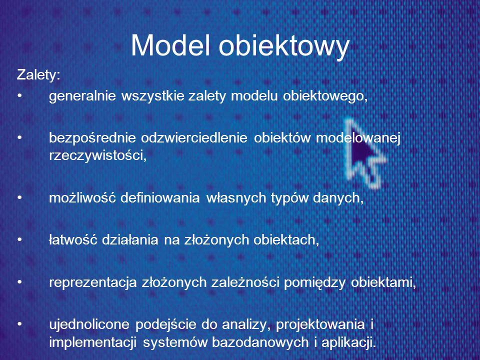 Model obiektowy Zalety: generalnie wszystkie zalety modelu obiektowego, bezpośrednie odzwierciedlenie obiektów modelowanej rzeczywistości, możliwość d