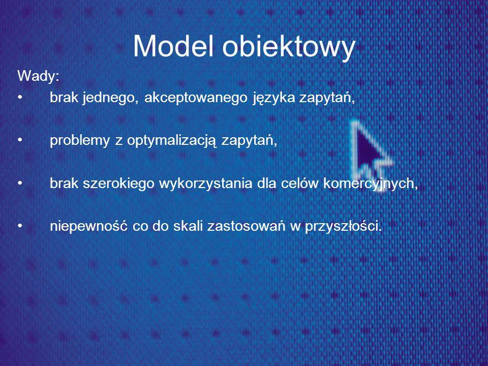 Model obiektowy Wady: brak jednego, akceptowanego języka zapytań, problemy z optymalizacją zapytań, brak szerokiego wykorzystania dla celów komercyjny