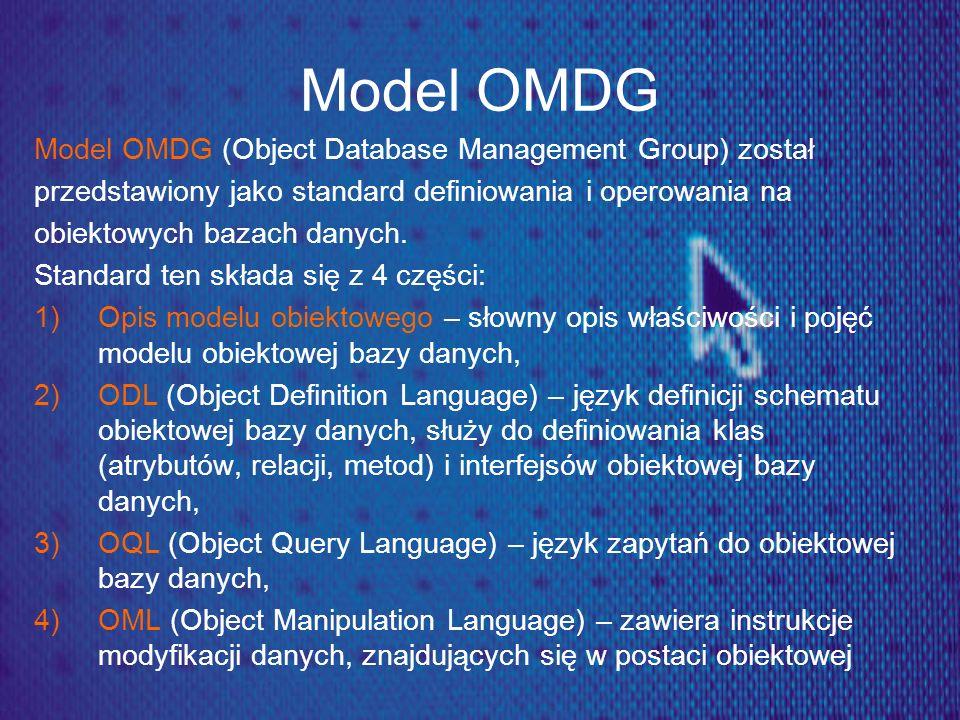 Model OMDG Model OMDG (Object Database Management Group) został przedstawiony jako standard definiowania i operowania na obiektowych bazach danych. St