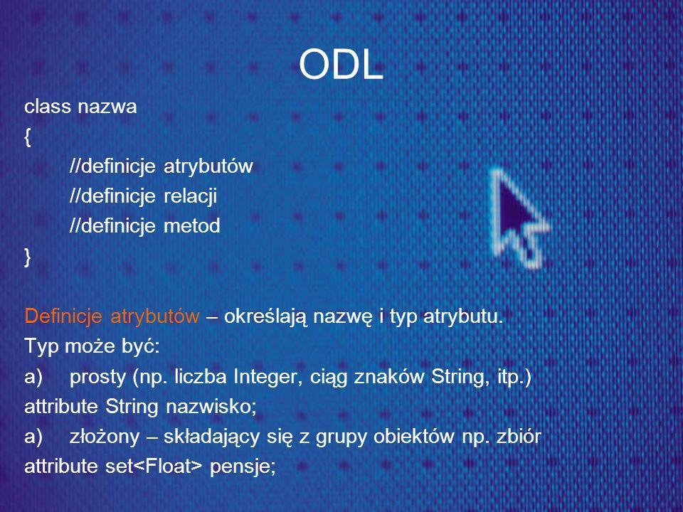 ODL class nazwa { //definicje atrybutów //definicje relacji //definicje metod } Definicje atrybutów – określają nazwę i typ atrybutu. Typ może być: a)