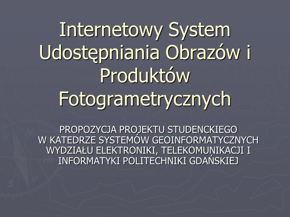 Internetowy System Udostępniania Obrazów i Produktów Fotogrametrycznych PROPOZYCJA PROJEKTU STUDENCKIEGO W KATEDRZE SYSTEMÓW GEOINFORMATYCZNYCH WYDZIA