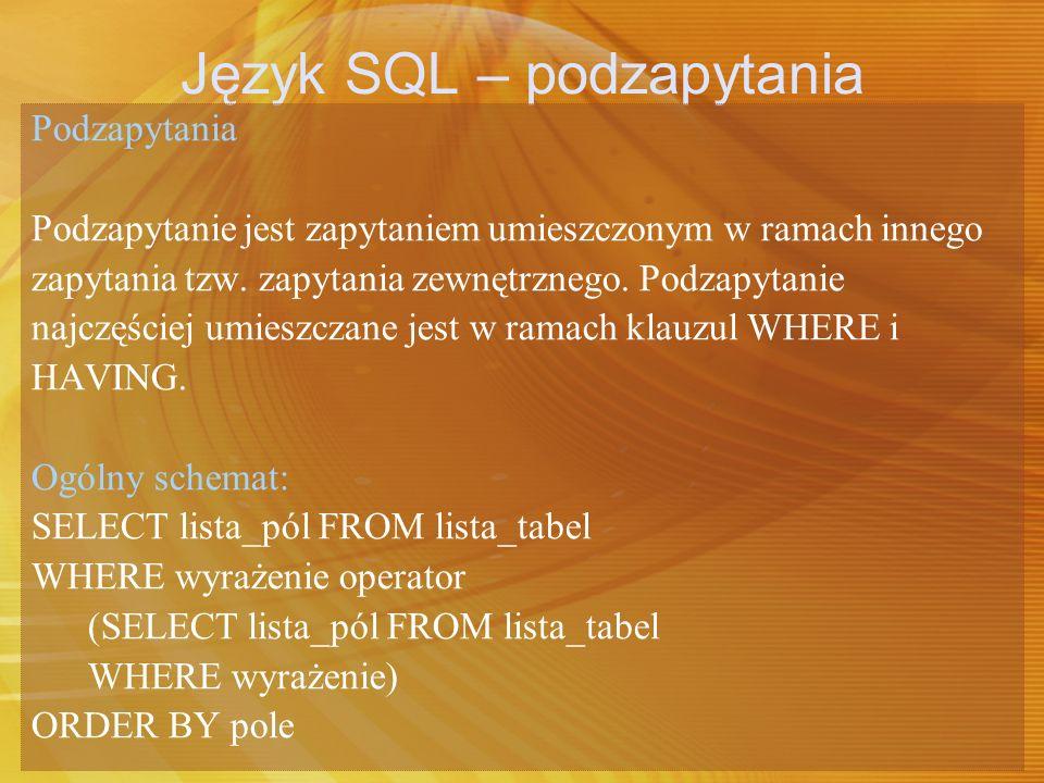 Język SQL – podzapytania Podzapytania Podzapytanie jest zapytaniem umieszczonym w ramach innego zapytania tzw. zapytania zewnętrznego. Podzapytanie na