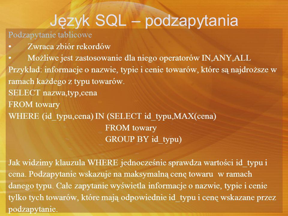 Język SQL – podzapytania Podzapytanie tablicowe Zwraca zbiór rekordów Możliwe jest zastosowanie dla niego operatorów IN,ANY,ALL Przykład: informacje o