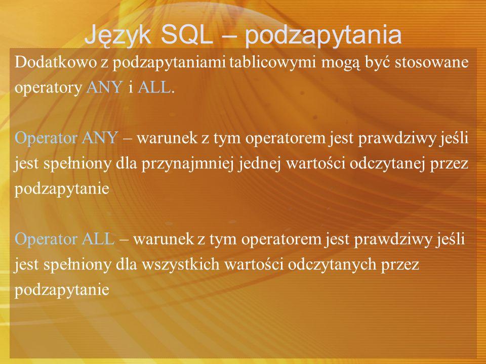 Język SQL – podzapytania Dodatkowo z podzapytaniami tablicowymi mogą być stosowane operatory ANY i ALL. Operator ANY – warunek z tym operatorem jest p