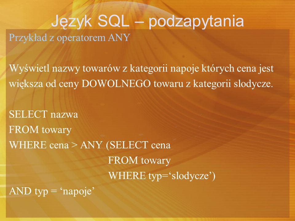 Język SQL – podzapytania Przykład z operatorem ANY Wyświetl nazwy towarów z kategorii napoje których cena jest większa od ceny DOWOLNEGO towaru z kate