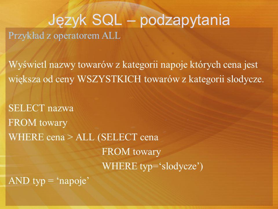 Język SQL – podzapytania Przykład z operatorem ALL Wyświetl nazwy towarów z kategorii napoje których cena jest większa od ceny WSZYSTKICH towarów z ka