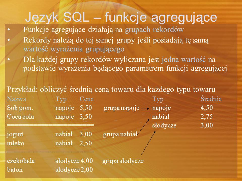 Język SQL – funkcje agregujące Funkcje agregujące możliwe do zastosowania: AVG – średnia SUM - suma COUNT – liczba wystąpień MAX – maksimum MIN – minimum Składnia: nazwa_funkcji(wyrażenie) np.