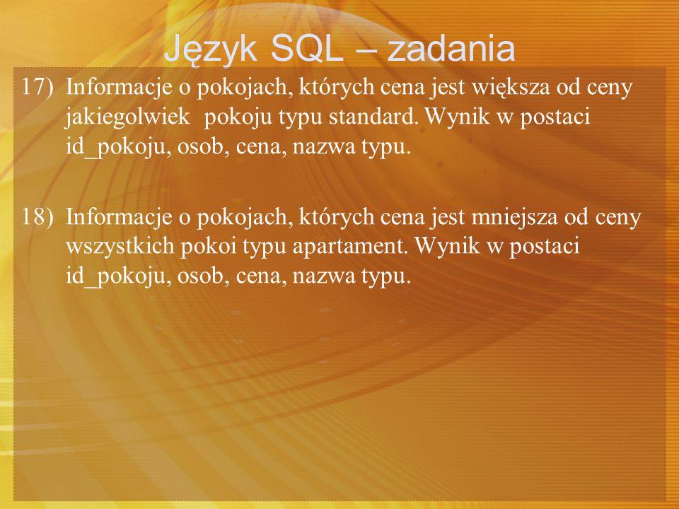 Język SQL – zadania 17) Informacje o pokojach, których cena jest większa od ceny jakiegolwiek pokoju typu standard. Wynik w postaci id_pokoju, osob, c