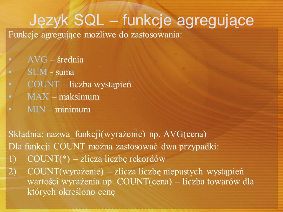 Język SQL – funkcje agregujące Funkcje agregujące możliwe do zastosowania: AVG – średnia SUM - suma COUNT – liczba wystąpień MAX – maksimum MIN – mini