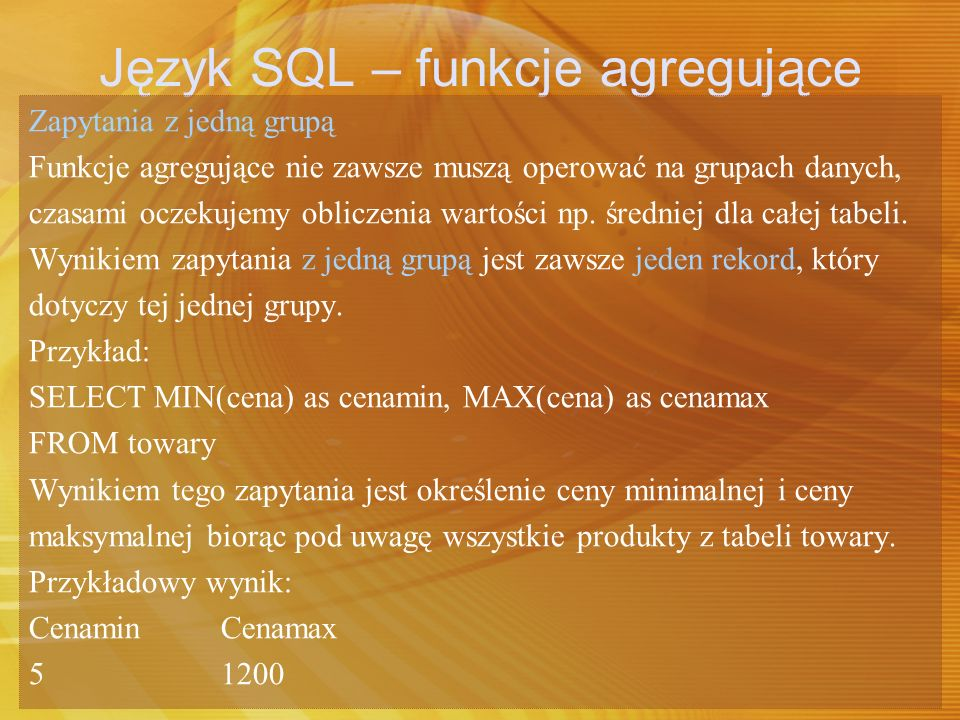 Język SQL – funkcje agregujące Zapytania z jedną grupą Funkcje agregujące nie zawsze muszą operować na grupach danych, czasami oczekujemy obliczenia w