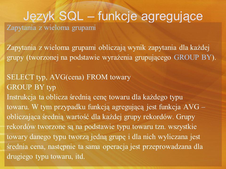 Język SQL – funkcje agregujące Przykład obliczający liczbę towarów każdego typu występujących w tabeli towary, wykorzystujący funkcję COUNT(*).