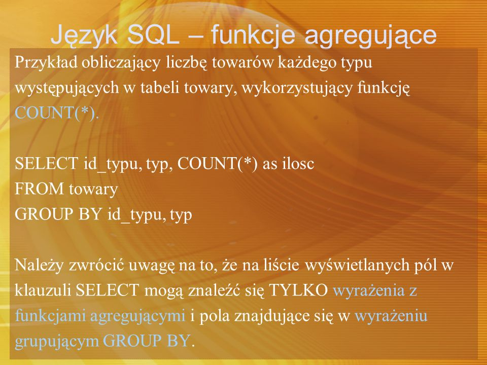 Język SQL – funkcje agregujące Przykład obliczający liczbę towarów każdego typu występujących w tabeli towary, wykorzystujący funkcję COUNT(*). SELECT