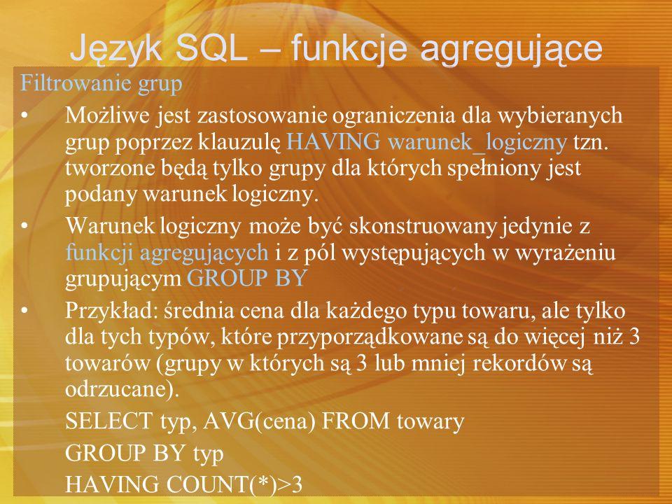 Język SQL – funkcje agregujące Filtrowanie grup Możliwe jest zastosowanie ograniczenia dla wybieranych grup poprzez klauzulę HAVING warunek_logiczny t