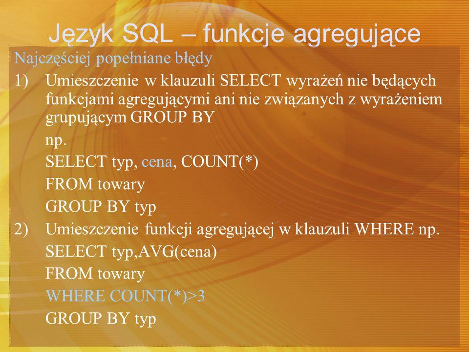 Język SQL – funkcje agregujące Najczęściej popełniane błędy 3) Umieszczenie w klauzuli HAVING lub ORDER BY wyrażeń nie będących funkcjami agregującymi ani nie związanych z wyrażeniem grupującym GROUP BY np.