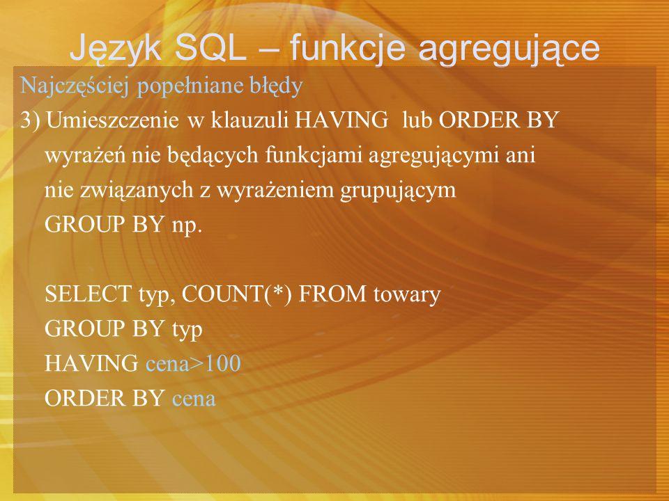 Język SQL – funkcje agregujące Najczęściej popełniane błędy 3) Umieszczenie w klauzuli HAVING lub ORDER BY wyrażeń nie będących funkcjami agregującymi