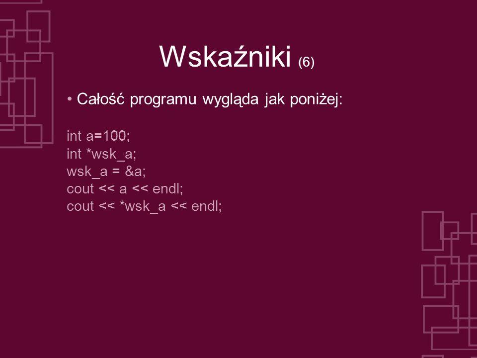 Wskaźniki (6) Całość programu wygląda jak poniżej: int a=100; int *wsk_a; wsk_a = &a; cout << a << endl; cout << *wsk_a << endl;