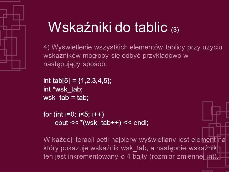 Wskaźniki do tablic (3) 4) Wyświetlenie wszystkich elementów tablicy przy użyciu wskaźników mogłoby się odbyć przykładowo w następujący sposób: int tab[5] = {1,2,3,4,5}; int *wsk_tab; wsk_tab = tab; for (int i=0; i<5; i++) cout << *(wsk_tab++) << endl; W każdej iteracji pętli najpierw wyświetlany jest element na który pokazuje wskaźnik wsk_tab, a następnie wskaźnik ten jest inkrementowany o 4 bajty (rozmiar zmiennej int).
