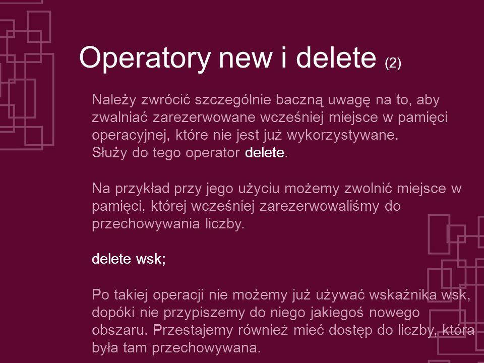 Operatory new i delete (2) Należy zwrócić szczególnie baczną uwagę na to, aby zwalniać zarezerwowane wcześniej miejsce w pamięci operacyjnej, które nie jest już wykorzystywane.