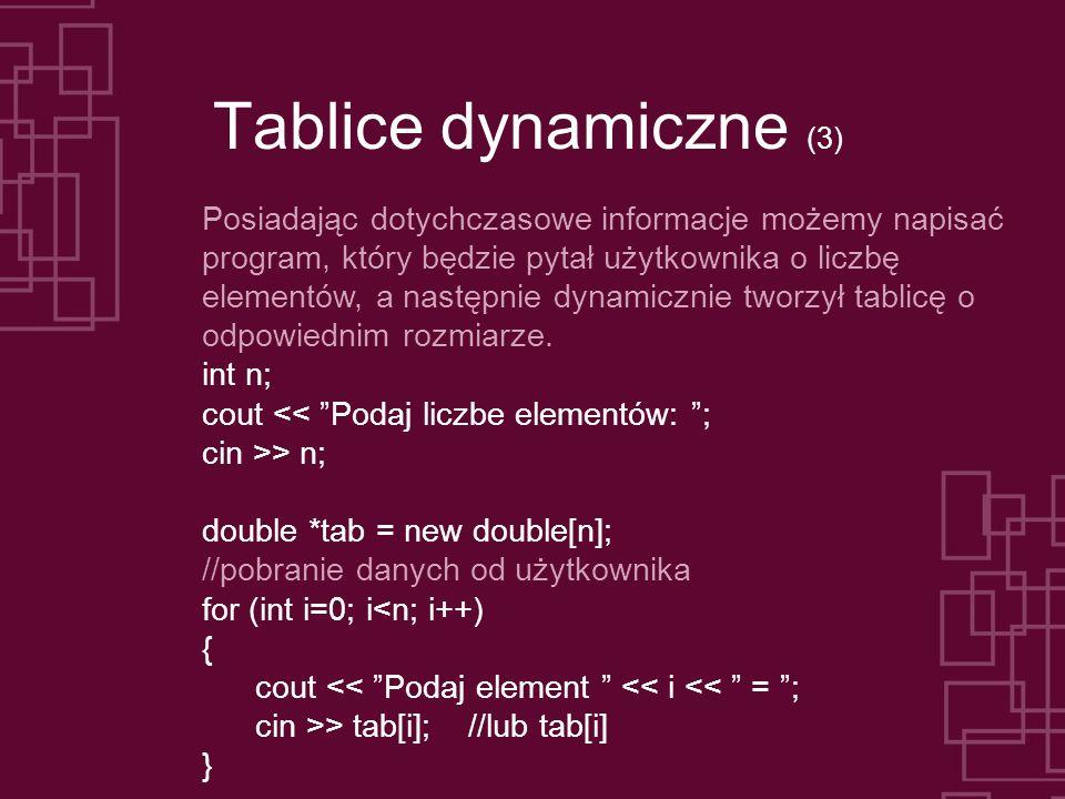 Tablice dynamiczne (3) Posiadając dotychczasowe informacje możemy napisać program, który będzie pytał użytkownika o liczbę elementów, a następnie dynamicznie tworzył tablicę o odpowiednim rozmiarze.