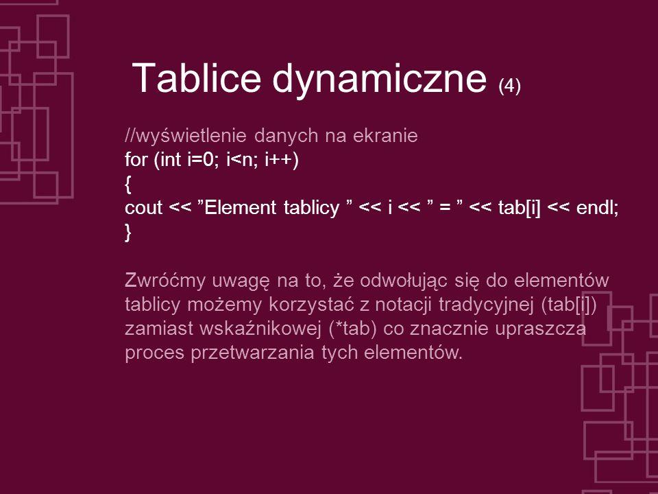 Tablice dynamiczne (4) //wyświetlenie danych na ekranie for (int i=0; i<n; i++) { cout << Element tablicy << i << = << tab[i] << endl; } Zwróćmy uwagę na to, że odwołując się do elementów tablicy możemy korzystać z notacji tradycyjnej (tab[i]) zamiast wskaźnikowej (*tab) co znacznie upraszcza proces przetwarzania tych elementów.