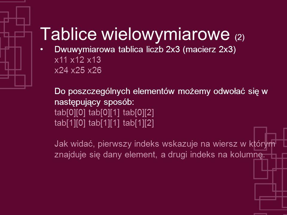 Tablice wielowymiarowe (2) Dwuwymiarowa tablica liczb 2x3 (macierz 2x3) x11 x12 x13 x24 x25 x26 Do poszczególnych elementów możemy odwołać się w następujący sposób: tab[0][0] tab[0][1] tab[0][2] tab[1][0] tab[1][1] tab[1][2] Jak widać, pierwszy indeks wskazuje na wiersz w którym znajduje się dany element, a drugi indeks na kolumnę.