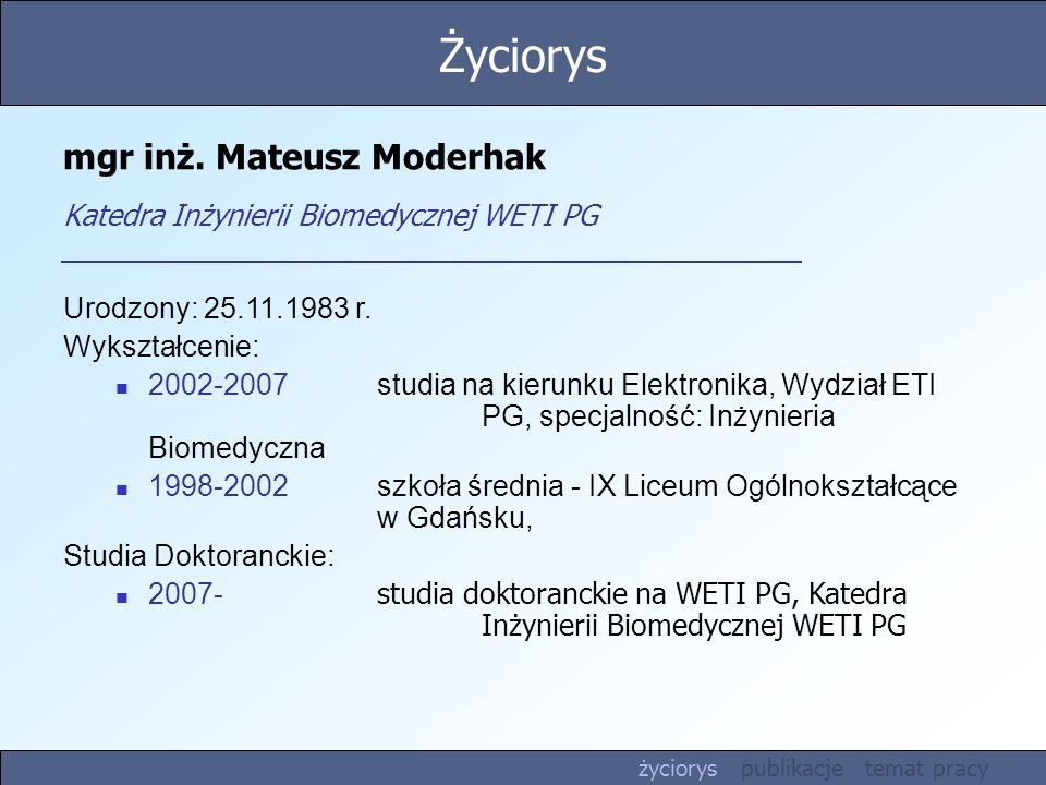 mgr inż. Mateusz Moderhak Katedra Inżynierii Biomedycznej WETI PG Urodzony: 25.11.1983 r. Wykształcenie: 2002-2007 studia na kierunku Elektronika, Wyd