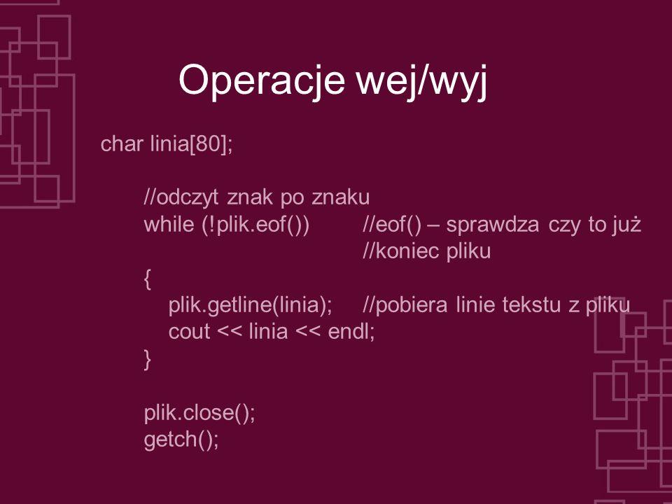 Operacje wej/wyj char linia[80]; //odczyt znak po znaku while (!plik.eof())//eof() – sprawdza czy to już //koniec pliku { plik.getline(linia);//pobiera linie tekstu z pliku cout << linia << endl; } plik.close(); getch();