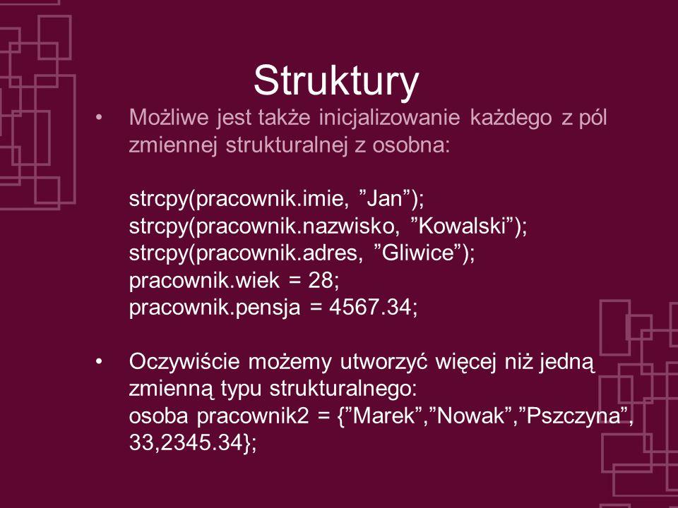 Struktury Możliwe jest także inicjalizowanie każdego z pól zmiennej strukturalnej z osobna: strcpy(pracownik.imie, Jan); strcpy(pracownik.nazwisko, Kowalski); strcpy(pracownik.adres, Gliwice); pracownik.wiek = 28; pracownik.pensja = 4567.34; Oczywiście możemy utworzyć więcej niż jedną zmienną typu strukturalnego: osoba pracownik2 = {Marek,Nowak,Pszczyna, 33,2345.34};