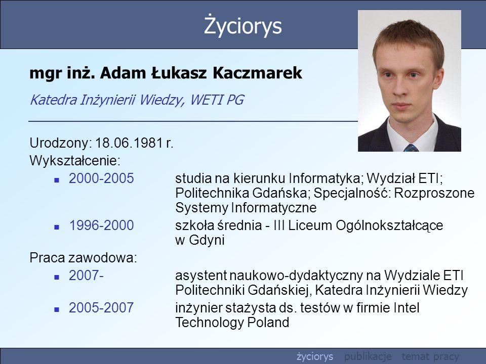 mgr inż. Adam Łukasz Kaczmarek Katedra Inżynierii Wiedzy, WETI PG Urodzony: 18.06.1981 r. Wykształcenie: 2000-2005 studia na kierunku Informatyka; Wyd
