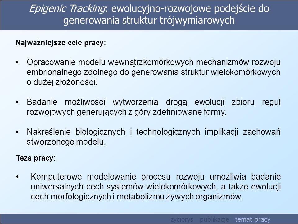 Epigenic Tracking: ewolucyjno-rozwojowe podejście do generowania struktur trójwymiarowych Teza pracy: Komputerowe modelowanie procesu rozwoju umożliwia badanie uniwersalnych cech systemów wielokomórkowych, a także ewolucji cech morfologicznych i metabolizmu żywych organizmów.