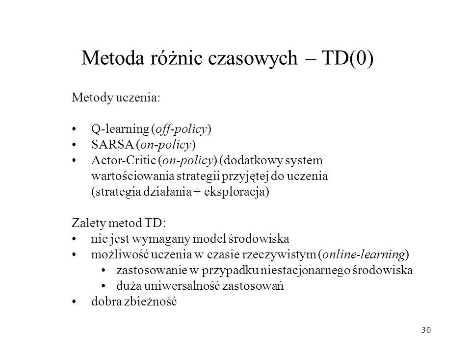 30 Metoda różnic czasowych – TD(0) Metody uczenia: Q-learning (off-policy) SARSA (on-policy) Actor-Critic (on-policy) (dodatkowy system wartościowania