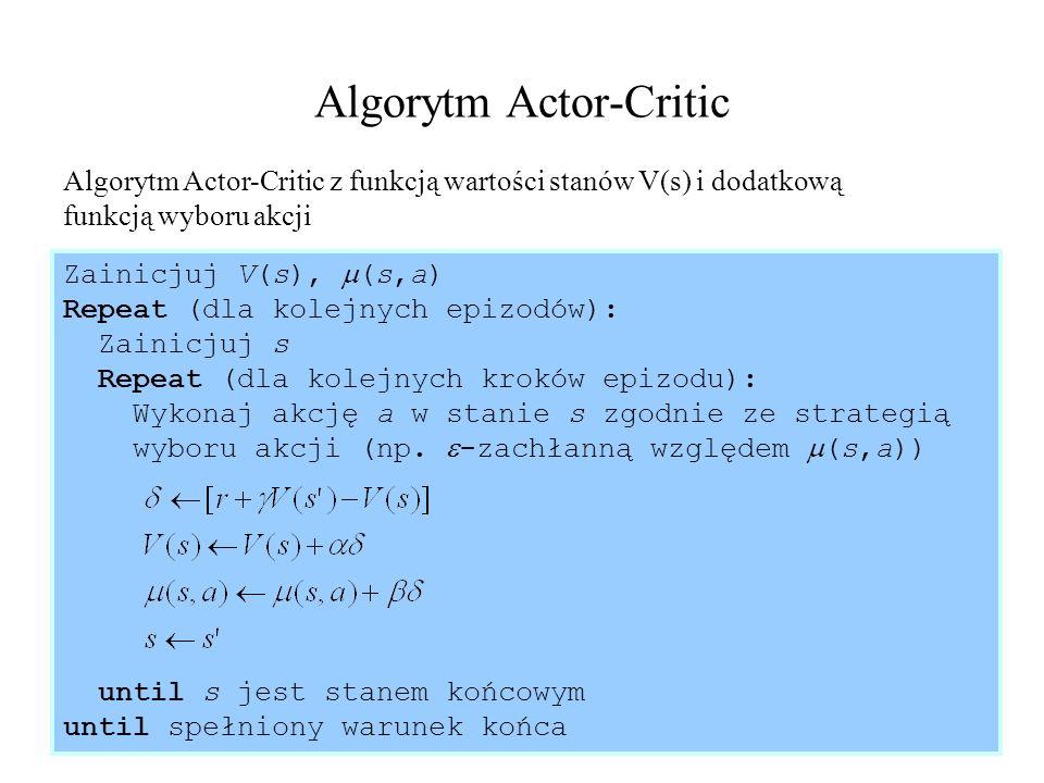 38 Algorytm Actor-Critic Algorytm Actor-Critic z funkcją wartości stanów V(s) i dodatkową funkcją wyboru akcji Zainicjuj V(s), (s,a) Repeat (dla kolej