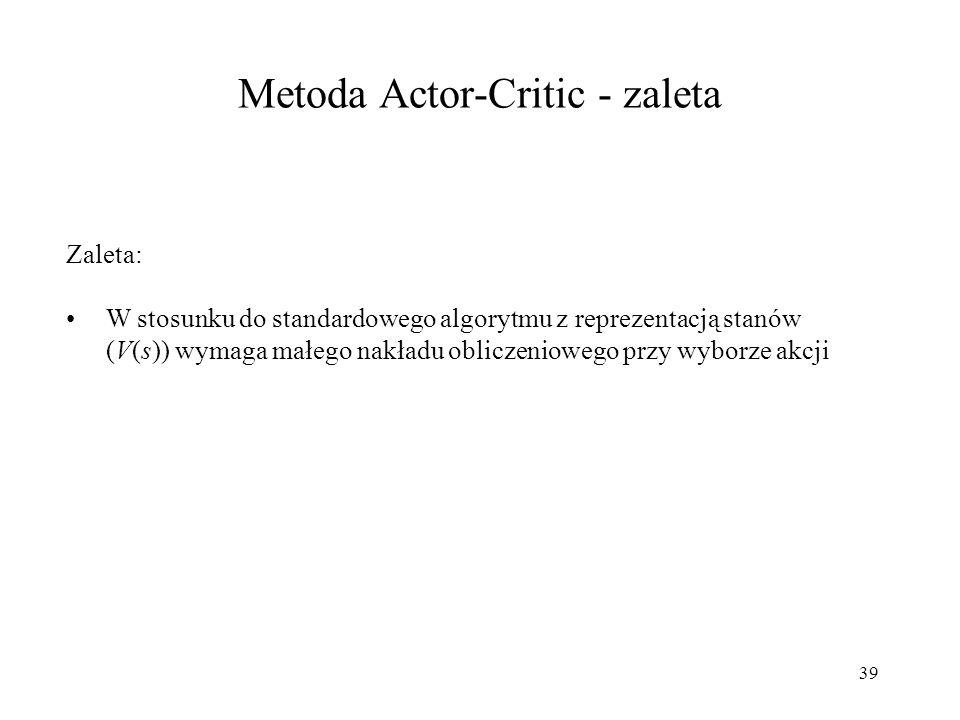 39 Metoda Actor-Critic - zaleta Zaleta: W stosunku do standardowego algorytmu z reprezentacją stanów (V(s)) wymaga małego nakładu obliczeniowego przy