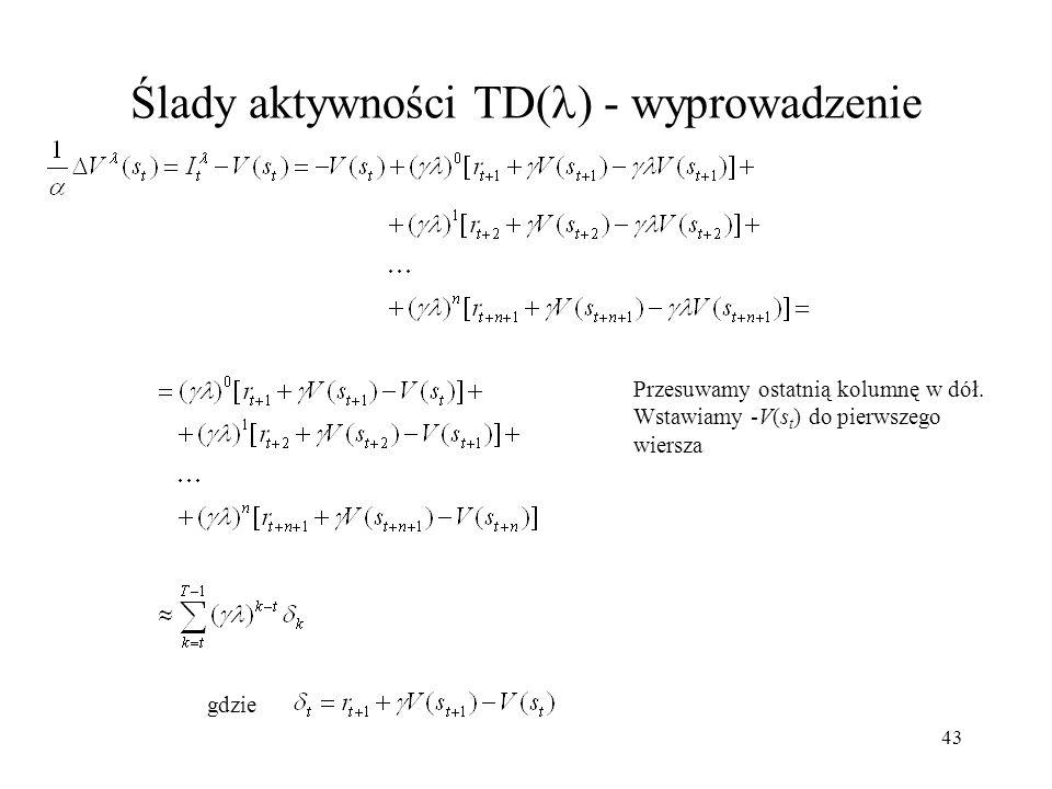 43 Ślady aktywności TD( ) - wyprowadzenie gdzie Przesuwamy ostatnią kolumnę w dół. Wstawiamy -V(s t ) do pierwszego wiersza