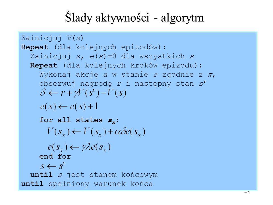 45 Ślady aktywności - algorytm Zainicjuj V(s) Repeat (dla kolejnych epizodów): Zainicjuj s, e(s)=0 dla wszystkich s Repeat (dla kolejnych kroków epizo
