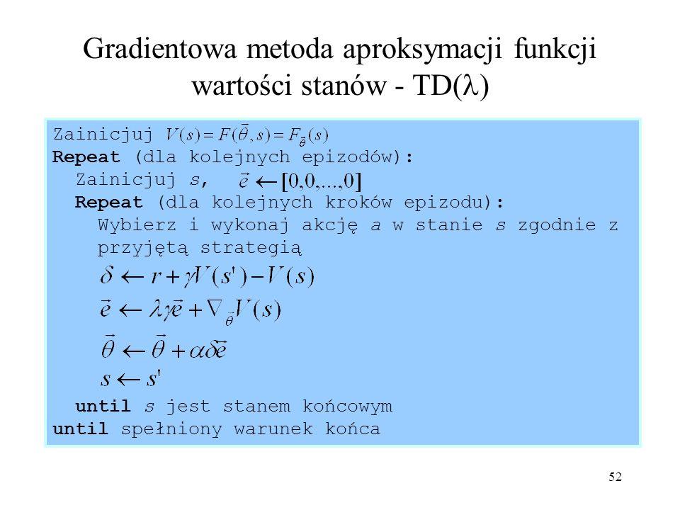 52 Gradientowa metoda aproksymacji funkcji wartości stanów - TD( ) Zainicjuj Repeat (dla kolejnych epizodów): Zainicjuj s, Repeat (dla kolejnych krokó