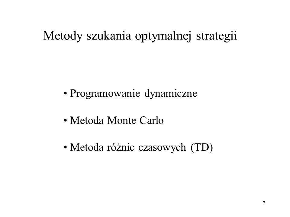 18 Uczenie ze wzmocnieniem - ogólny algorytm Zainicjuj Q(s,a) lub V(s) Repeat (dla kolejnych epizodów): Zainicjuj s Repeat (dla kolejnych kroków epizodu): obserwuj aktualny stan s t ; wybierz akcję a t do wykonania w stanie s t ; wykonaj akcję a t ; obserwuj wzmocnienie r t+1 i następny stan s t+1 ; ucz się na podstawie doświadczenia (s t,a t,r t+1,s t+1,a t+1 ); until s jest stanem końcowym until spełniony warunek końca