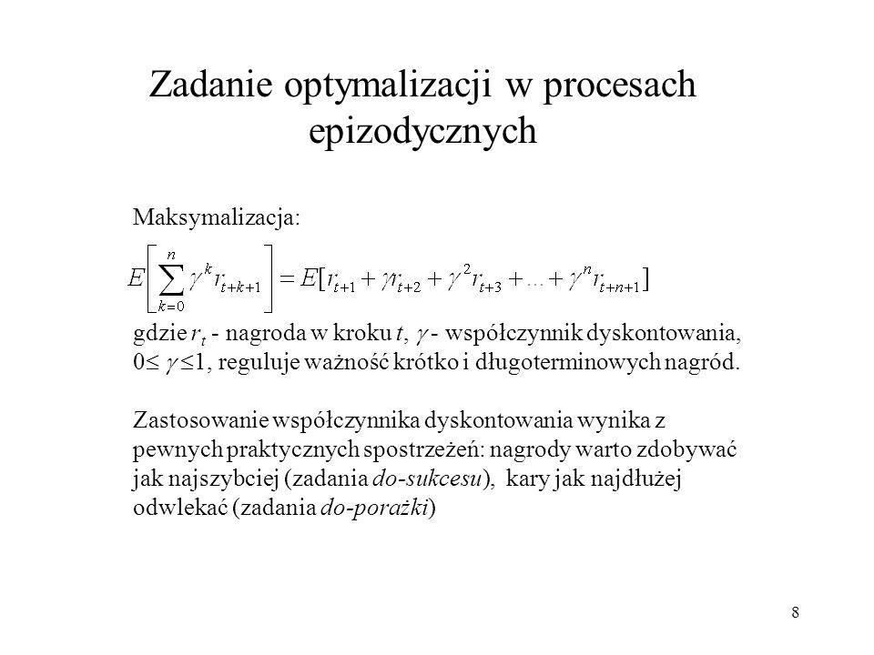 8 Zadanie optymalizacji w procesach epizodycznych Maksymalizacja: gdzie r t - nagroda w kroku t, - współczynnik dyskontowania, 0 1, reguluje ważność k