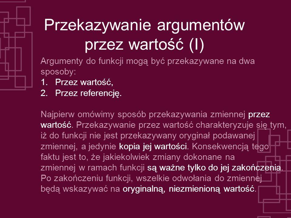 Przekazywanie argumentów przez wartość (I) Argumenty do funkcji mogą być przekazywane na dwa sposoby: 1.Przez wartość, 2.Przez referencję.