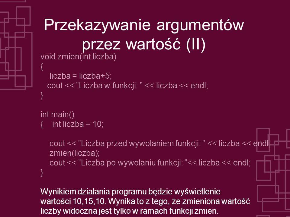Przekazywanie argumentów przez wartość (II) void zmien(int liczba) { liczba = liczba+5; cout << Liczba w funkcji: << liczba << endl; } int main() { int liczba = 10; cout << Liczba przed wywolaniem funkcji: << liczba << endl; zmien(liczba); cout << Liczba po wywolaniu funkcji: << liczba << endl; } Wynikiem działania programu będzie wyświetlenie wartości 10,15,10.