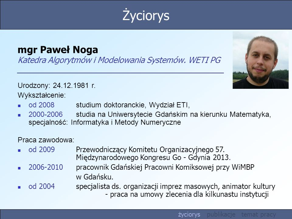 mgr Paweł Noga Katedra Algorytmów i Modelowania Systemów. WETI PG Urodzony: 24.12.1981 r. Wykształcenie: od 2008studium doktoranckie, Wydział ETI, 200
