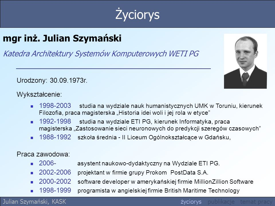 mgr inż. Julian Szymański Katedra Architektury Systemów Komputerowych WETI PG Urodzony: 30.09.1973r. Wykształcenie: 1998-2003 studia na wydziale nauk