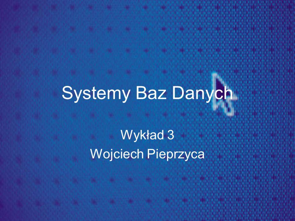Systemy Baz Danych Wykład 3 Wojciech Pieprzyca
