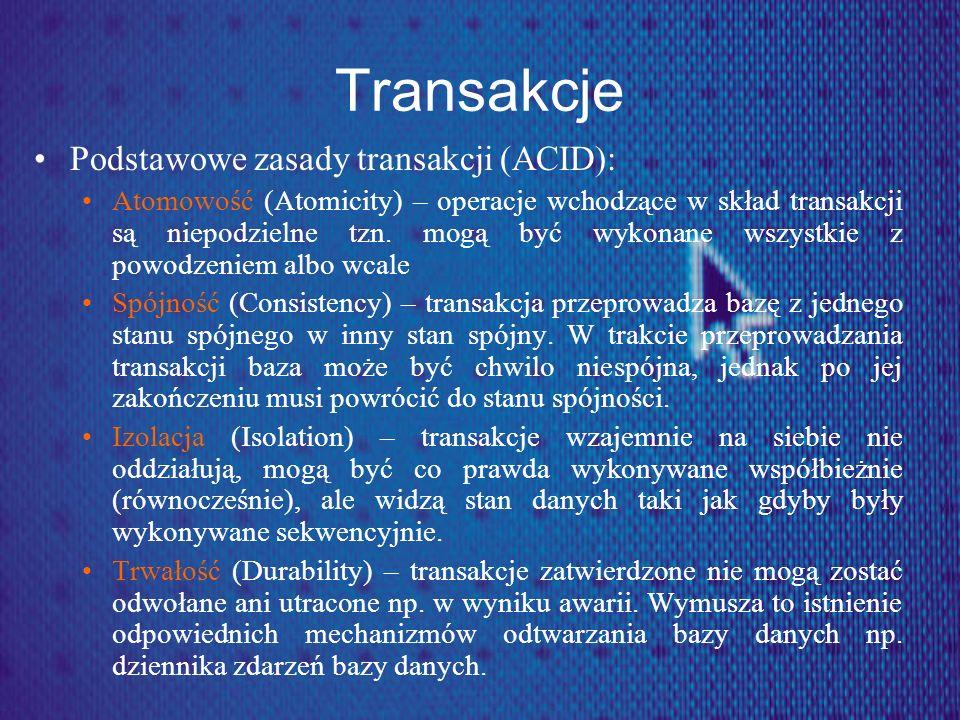 Transakcje Podstawowe zasady transakcji (ACID): Atomowość (Atomicity) – operacje wchodzące w skład transakcji są niepodzielne tzn. mogą być wykonane w