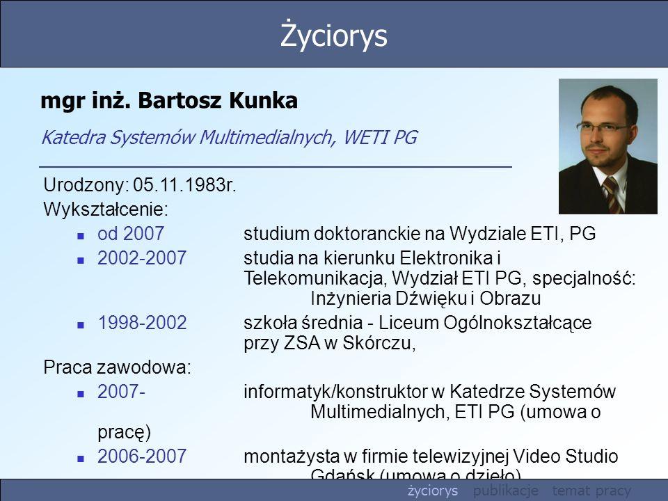 mgr inż. Bartosz Kunka Katedra Systemów Multimedialnych, WETI PG Urodzony: 05.11.1983r. Wykształcenie: od 2007studium doktoranckie na Wydziale ETI, PG