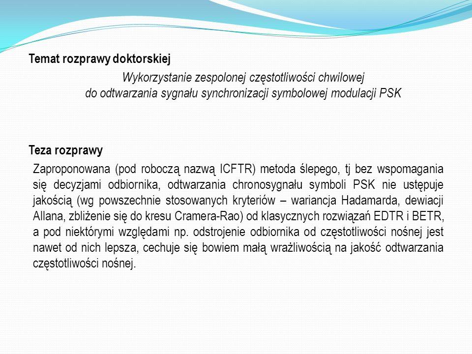 Temat rozprawy doktorskiej Wykorzystanie zespolonej częstotliwości chwilowej do odtwarzania sygnału synchronizacji symbolowej modulacji PSK Teza rozprawy Zaproponowana (pod roboczą nazwą ICFTR) metoda ślepego, tj bez wspomagania się decyzjami odbiornika, odtwarzania chronosygnału symboli PSK nie ustępuje jakością (wg powszechnie stosowanych kryteriów – wariancja Hadamarda, dewiacji Allana, zbliżenie się do kresu Cramera-Rao) od klasycznych rozwiązań EDTR i BETR, a pod niektórymi względami np.