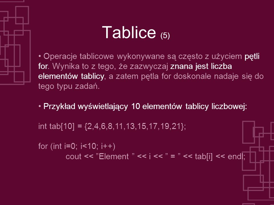 Tablice (6) Przykład wyświetlający 10 elementów tablicy liczbowej w odwrotnej kolejności: int tab[10] = {2,4,6,8,11,13,15,17,19,21}; for (int i=9 i>=0; i--) cout << Element << i << = << tab[i] << endl; Przykład wyświetlający co drugi element tablicy liczbowej: int tab[10] = {2,4,6,8,11,13,15,17,19,21}; for (int i=0; i<10; i=i+2) cout << Element << i << = << tab[i] << endl;